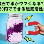 磁石で水がウマくなる?!980円で磁気活性水