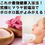 【証拠画像有】これが最強健康入浴法!究極ヒマラヤ岩塩浴でボロボロ肌がよみがえる!
